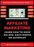 Affiliate Marketing: Learn How to Make $10,000+ Each Month on Autopilot. (1) (Business & Money Series Book)