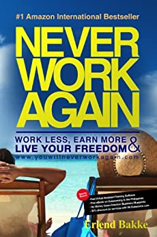 Never Work Again: Work Less, Earn More and Live Your Freedom by [Erlend Bakke]