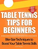Table Tennis Tips for Beginners: (Bite-Size Techniques to Boost Your Table Tennis Skills) (English Edition)