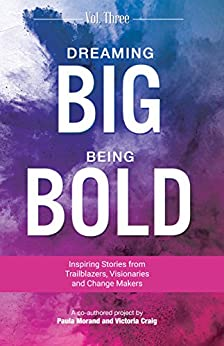 Dreaming Big Being Bold 3: Inspiring Stories From Visionaries, Trailblazers & Change Makers by [Paula Morand, Victoria Craig]