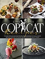 Copycat Recipes: The Most Popular and Cheap Recipes from Restaurant to Make at Home. Delicious and Easy to Follow. Prepare Simple and Healthy Foods.