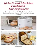 Keto Bread Machine Cookbook  For Beginners: Less Carbs-More Healthy Fats-Easy And Delicious...