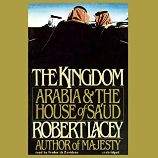 The Kingdom     Arabia & The House of Sa'ud              By:                                                                                                                                 Robert Lacey                               Narrated by:                                                                                                                                 Frederick Davidson                      Length: 22 hrs and 46 mins     93 ratings     Overall 4.3