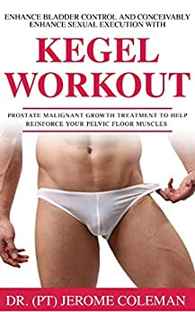 ENHANCE BLADDER CONTROL AND CONCEIVABLY ENHANCE SEXUAL EXECUTION WITH KEGEL WORK OUT: Prostate malignant growth treatment to help reinforce your pelvic floor muscles by [Dr. (PT) Jerome Coleman]