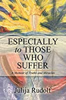 Especially to Those Who Suffer: A Memoir of Truths and Miracles