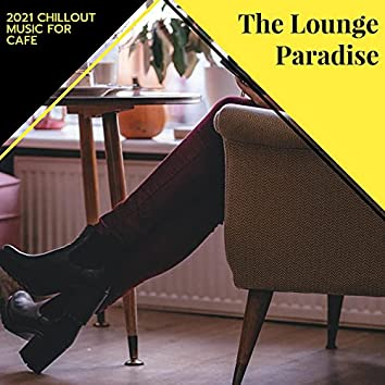 The Lounge Paradise - 2021 Chillout Music For Cafe