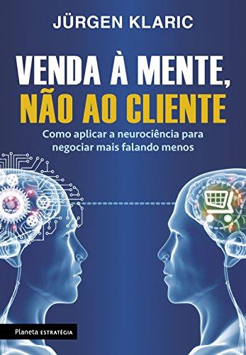 Venda à mente, não ao cliente: Como aplicar a neurociência para negociar mais falando menos
