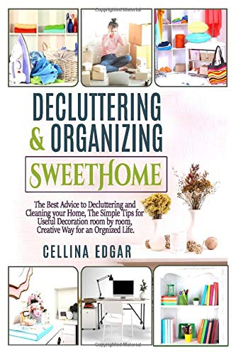 Decluttering & Organizing SweetHome: The Best Advice to Decluttering and Cleaning your Home, The Simple Tips for Useful Decoration room by room, Creative Way for an Orgnized Life.