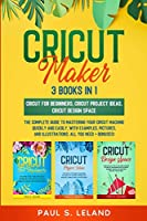 Cricut Maker: The Complete Guide to Mastering Your Cricut Machine Quickly and Easily, With Examples, Pictures, and Illustrations. All You Need + Bonuses!