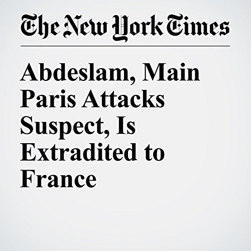 Abdeslam, Main Paris Attacks Suspect, Is Extradited to France cover art