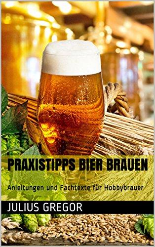 Praxistipps Bier brauen: Anleitungen und Fachtexte für Hobbybrauer (German Edition)