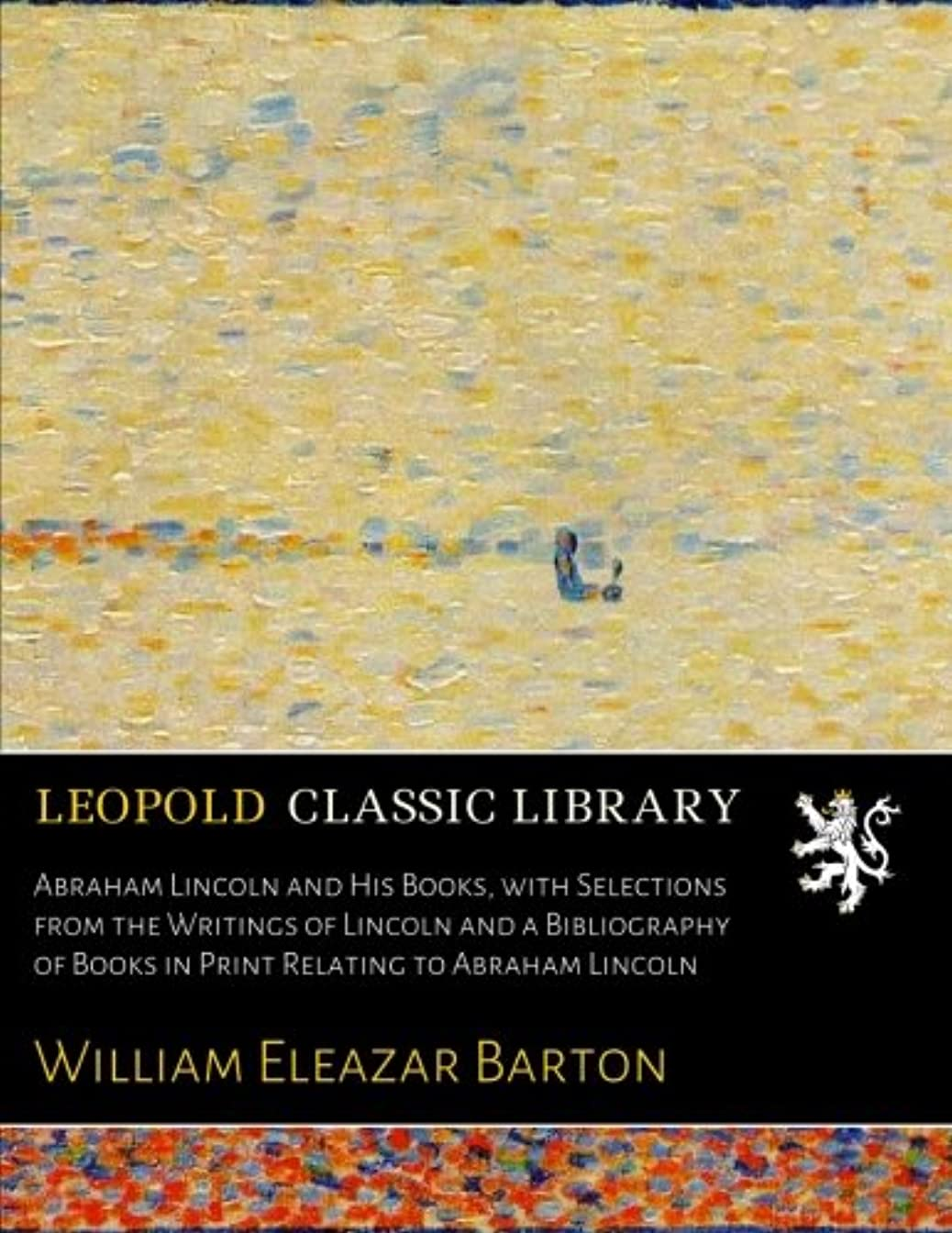 Abraham Lincoln and His Books, with Selections from the Writings of Lincoln and a Bibliography of Books in Print Relating to Abraham Lincoln