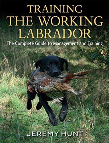 Hunt, J: Training the Working Labrador: The Complete Guide to Management & Training