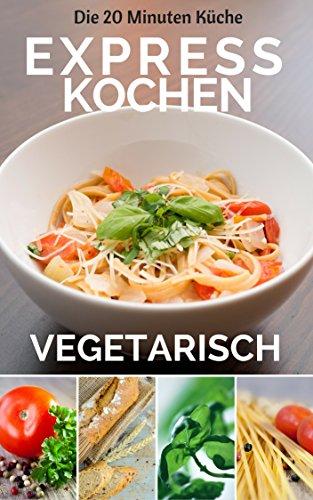 Expresskochen Vegetarisch: Genussvoll Vegetarisch - Vegetarisch für Einsteiger: Gesund kochen für jeden Tag - Mix ohne Fix kochen für die ganze Familie. ... - denn 20 Minuten sind genug)