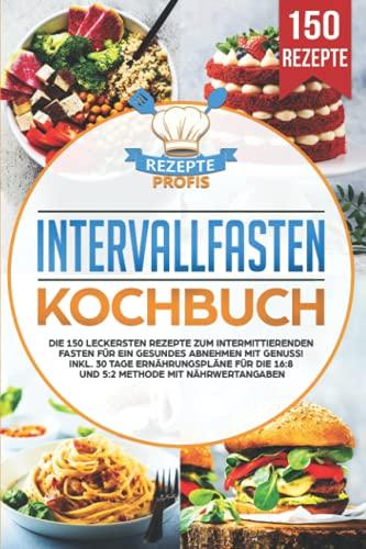 Intervallfasten Kochbuch: Die 150 leckersten Rezepte zum intermittierenden Fasten für ein gesundes Abnehmen mit Genuss! Inkl. 30 Tage Ernährungspläne für die 16:8 und 5:2 Methode mit Nährwertangaben