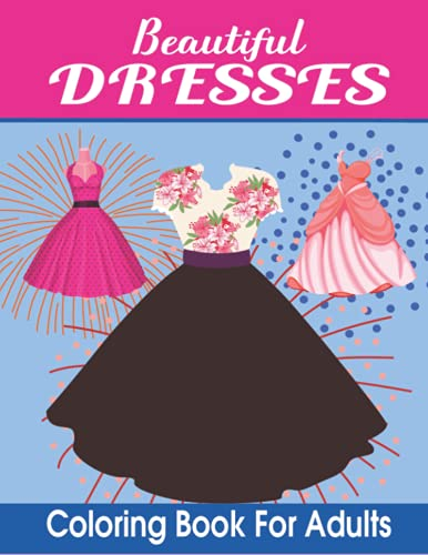 Hermosos vestidos para colorear libro para adultos: Un libro para colorear en escala de grises para adultos con hermosos vestidos para relajarse y aliviar el estrés