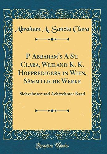 P. Abraham's A St. Clara, Weiland K. K. Hofpredigers in Wien, Sämmtliche Werke: Siebzehnter und Achtzehnter Band (Classic Reprint)