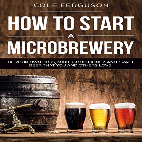 How to Start a Microbrewery: Be Your Own Boss, Make Good Money, and Craft Beer That You and Others Love audiobook cover art