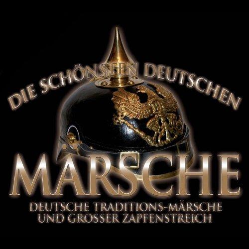Die schönsten deutschen Märsche. Deutsche Traditions-Märsche und Großer Zapfenstreich
