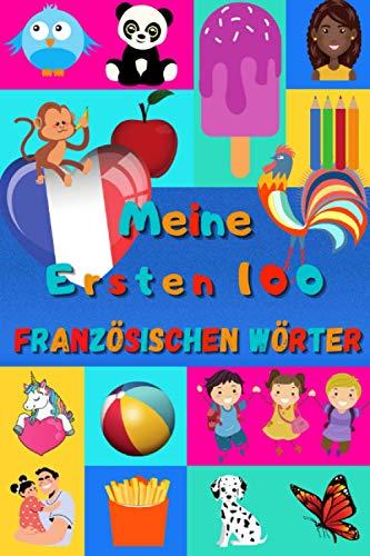 Meine ersten 100 Französischen Wörter: Französisch lernen für Kinder von 2 bis 6 Jahren, Babys, Kindergarten | Bilderbuch : 100 schöne farbige Bilder mit Französischen und Deutschen Wörtern