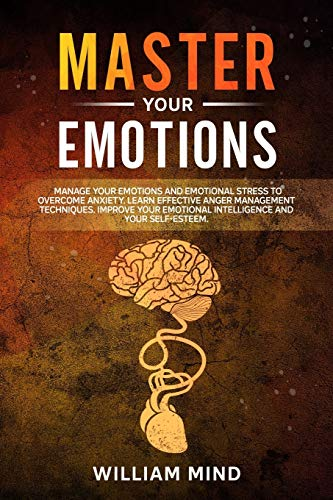 Master Your Emotions: Manage Your Emotions and Emotional Stress to Overcome Anxiety. Learn The Effective Anger Management Techniques. Improve Your Emotional Intelligence and Your Self-Esteem.