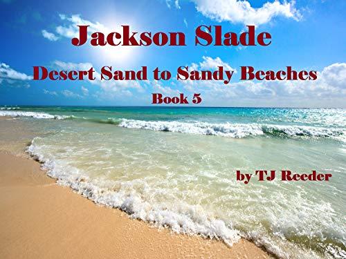 Jackson Slade, DesertSand to Sandy Beachs , Book 5 by [TJ Reeder]