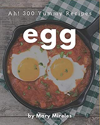 Ah! 300 Yummy Egg Recipes: The Best Yummy Egg Cookbook on Earth by Independently published