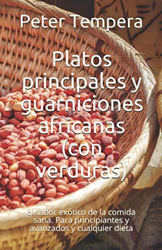 Platos principales y guarniciones africanas (con verduras): El sabor exótico de la comida sana. Para principiantes y avanzados y cualquier dieta