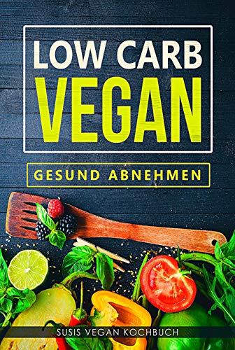Low Carb Vegan - Gesund abnehmen ( Vegan Kochbuch, Low Carb Frühstüch,Mittagessen, Abendessen, Abnehm Rezepte, Gesund Ernährung,Rezepte mit wenig Kohlenhydraten, abnehmen ohne Sport)