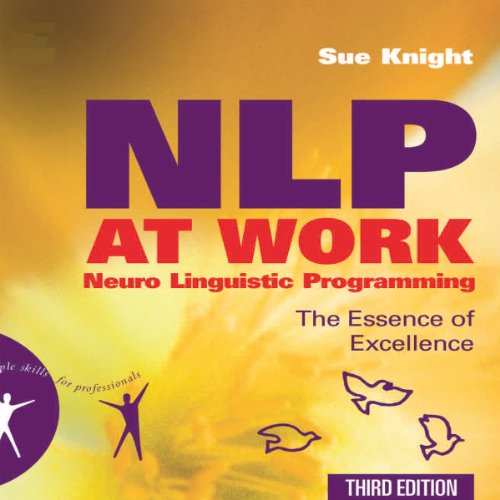 NLP at Work     The Essence of Excellence, 3rd Edition (People Skills for Professionals)              By:                                                                                                                                 Sue Knight                               Narrated by:                                                                                                                                 Sean Pratt                      Length: 14 hrs and 30 mins     5 ratings     Overall 4.0