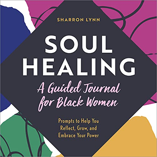 Soul Healing: A Guided Journal for Black Women: Prompts to Help You Reflect, Grow, and Embrace Your Power