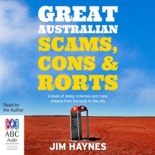 Great Australian Scams, Cons and Rorts     A Book of Dodgy Schemes and Crazy Dreams from the Bush to the City              By:                                                                                                                                 Jim Haynes                               Narrated by:                                                                                                                                 Jim Haynes                      Length: 10 hrs     2 ratings     Overall 5.0