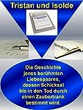 Tristan und Isolde: Die Geschichte jenes berühmten Liebespaares, dessen Schicksal bis in den Tod durch einen Zaubertrank bestimmt wird. (German Edition)