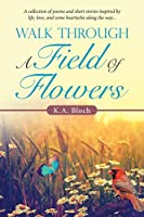 Walk Through a Field of Flowers: A Collection of Poems and Short Stories Inspired by Life, Love, and Some Heartache Along the Way