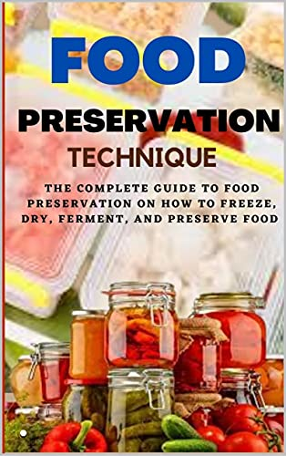 FOOD PRESERVATION TECHNIQUE: The Complete Guide to Food Preservation on How to Freeze, Dry, ferment, and Preserve Food. (English Edition)