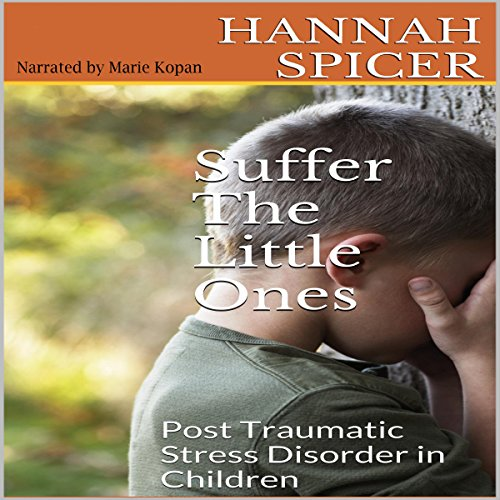 Suffer the Little Ones     Post Traumatic Stress Disorder in Children              By:                                                                                                                                 Hannah Spicer                               Narrated by:                                                                                                                                 Marie Kopan                      Length: 35 mins     2 ratings     Overall 3.5
