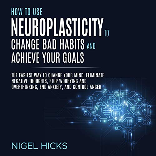 How to Use Neuroplasticity to Change Bad Habits and Achieve Your Goals cover art