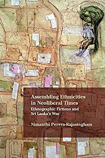 Assembling Ethnicities in Neoliberal Times: Ethnographic Fictions and Sri Lanka's War