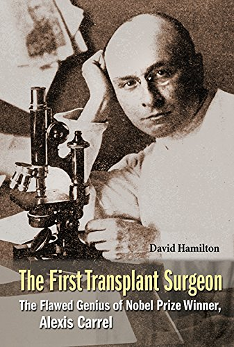 First Transplant Surgeon, The: The Flawed Genius Of Nobel Prize Winner, Alexis...