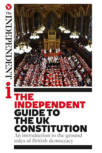 The Independent Guide to the UK Constitution: An introduction to the ground rules of British democracy