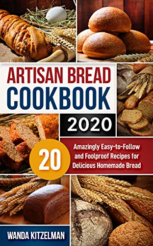 Artisan Bread Cookbook 2020: 20 Amazingly Easy-to-Follow and Foolproof Recipes for Delicious Homemade Bread by [Wanda Kitzelman]