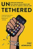 Untethered: Overcome Distraction, Build Healthy Digital Habits, and Use Tech to Create a Life You...