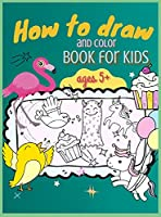 How to Draw and Color Book for Kids, ages 5+: A Simple Step-by-Step Guide to Draw Animals, Unicorns, Monsters, Sweets, Fish and So Much More!