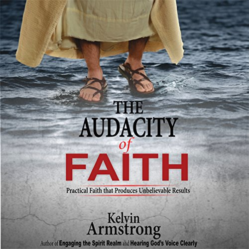 The Audacity of Faith: Practical Faith That Produces Unbelievable Results audiobook cover art
