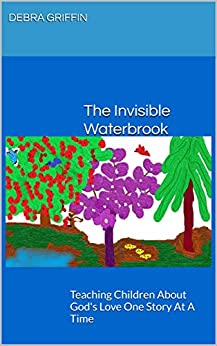 The Invisible Waterbrook: Teaching Children About God's Love One Story At A Time by [Debra Griffin]