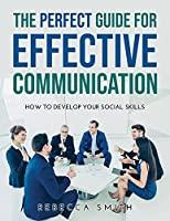 The Perfect Guide for Effective Communication: How to Develop Your Social Skills