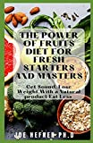 THE POWER OF FRUITS DIET FOR FRESH STARTERS AND MASTERS: Get Sound, Lose Weight, With a Natural product Eat Less