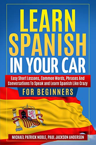 Learn Spanish in Your Car for Beginners: Easy Short Lessons, Common Words, Phrases and Conversations To Speak and Learn Spanish like Crazy