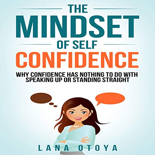 The Mindset of Self-Confidence: Why Self-Confidence Has Nothing to Do with Speaking up or Standing Straight audiobook cover art
