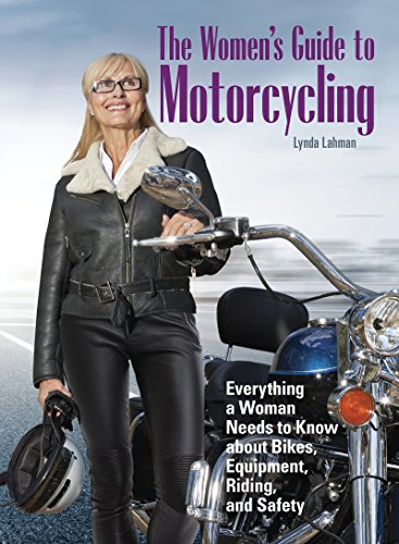 The Women's Guide to Motorcycling: Everything a Woman Needs to Know About Bikes, Equipment, Riding, and Safety